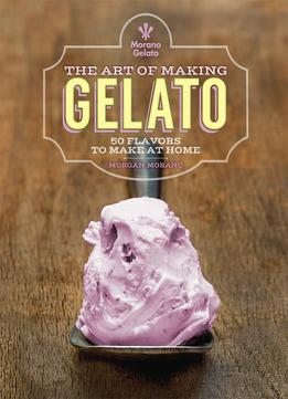 Download ebook The Art Of Making Gelato: 50 Flavors To Make At Home