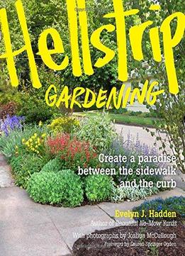 Download ebook Hellstrip Gardening: Create A Paradise Between The Sidewalk & The Curb