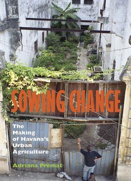 Download Sowing Change: The Making of Havana's Urban Agriculture
