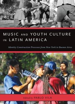 Download Music & Youth Culture In Latin America: Identity Construction Processes From New York To Buenos Aires