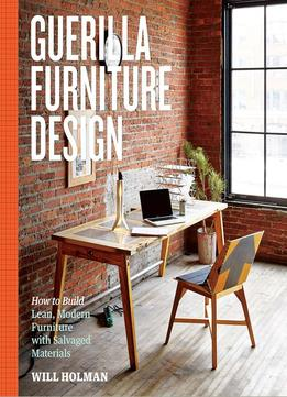 Download ebook Guerilla Furniture Design: How To Build Lean, Modern Furniture With Salvaged Materials