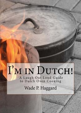 Download ebook I'm in Dutch! A Laugh Out Loud Guide to Dutch oven Cooking.