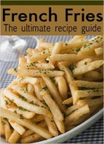 French Fries: The Ultimate Recipe Guide