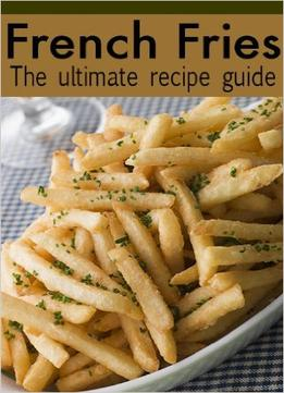 Download ebook French Fries: The Ultimate Recipe Guide