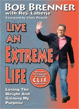 Download ebook Live An Extreme Life: Losing The Weight & Gaining My Purpose
