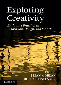 Download Exploring Creativity: Evaluative Practices In Innovation, Design, & The Arts