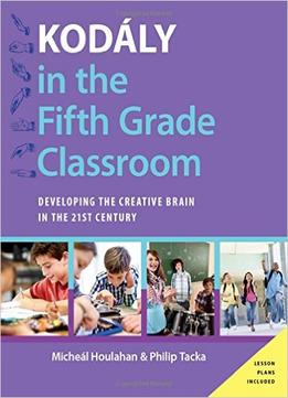 Download Kodály In The Fifth Grade Classroom: Developing The Creative Brain In The 21st Century