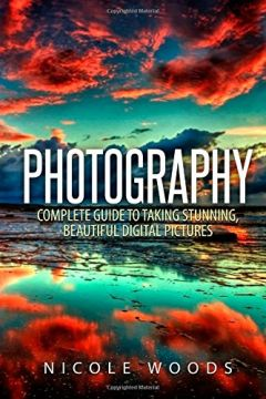 Download Photography: Complete Guide To Taking Stunning, Beautiful Pictures