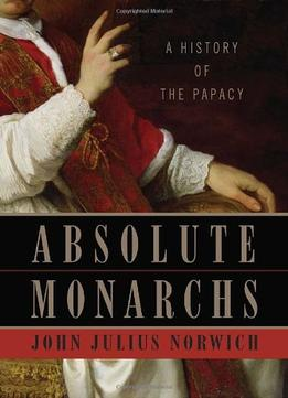 Download Absolute Monarchs: A History Of The Papacy