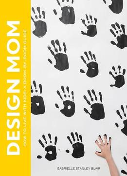 Download ebook Design Mom: How To Live With Kids: A Room-by-room Guide