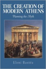 The Creation Of Modern Athens: Planning The Myth By Eleni Bastéa