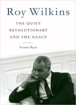Download ebook Roy Wilkins: The Quiet Revolutionary & The Naacp