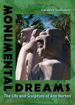 Download ebook Monumental Dreams: The Life & Sculpture Of Ann Norton