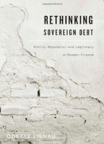 Rethinking Sovereign Debt: Politics, Reputation, And Legitimacy In Modern Finance