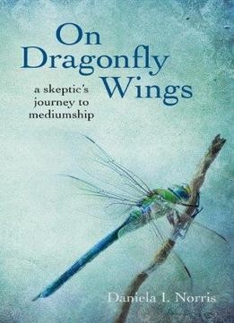 Download On Dragonfly Wings: A Skeptic's Journey to Mediumship