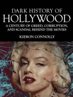Dark History of Hollywood, A Century of Greed, Corruption, and Scandal Behind the Movies