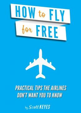 Download How To Fly For Free: Practical Tips The Airlines Don't Want You To Know