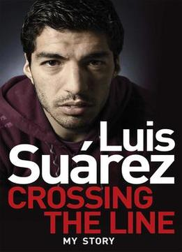 Download ebook Luis Suarez: Crossing The Line – My Story
