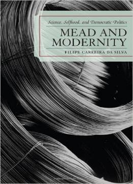 Download Mead & Modernity: Science, Selfhood, & Democratic Politics