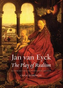 Download Jan Van Eyck: The Play Of Realism, Second Updated & Expanded Edition