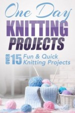 One Day Knitting Projects: Over 15 Fun & Quick Knitting Projects