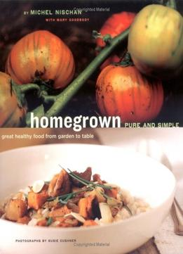 Download Homegrown Pure & Simple: Great Healthy Food From Garden To Table