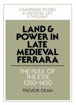 Download Land & Power In Late Medieval Ferrara: The Rule Of The Este, 1350-1450