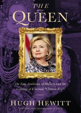 Download ebook The Queen: The Epic Ambition Of Hillary & The Coming Of A Second Clinton Era