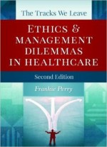 The Tracks We Leave: Ethics And Management Dilemmas In Healthcare, Second Edition