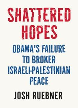Download Shattered Hopes: Obama's Failure to Broker Israeli-Palestinian Peace