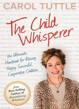Download The Child Whisperer, The Ultimate Handbook For Raising Happy, Successful, & Cooperative Children