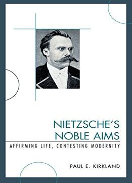 Download Nietzsche's Noble Aims: Affirming Life, Contesting Modernity