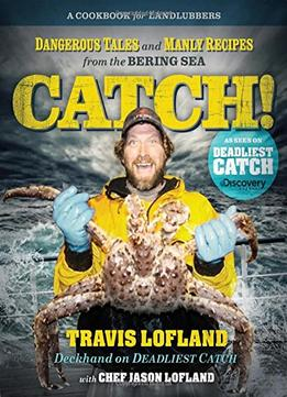 Download Catch!: Dangerous Tales & Manly Recipes From The Bering Sea