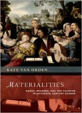 Download Materialities: Books, Readers, & The Chanson In Sixteenth-century Europe