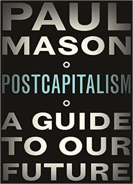 Download Postcapitalism: A Guide To Our Future