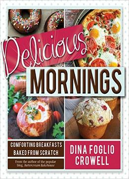 Download Delicious Mornings: Comforting Breakfasts Baked From Scratch