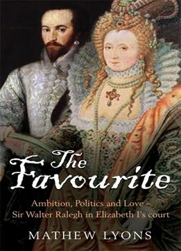 Download ebook The Favourite: Ambition, Politics & Love – Sir Walter Ralegh In Elizabeth I's Court