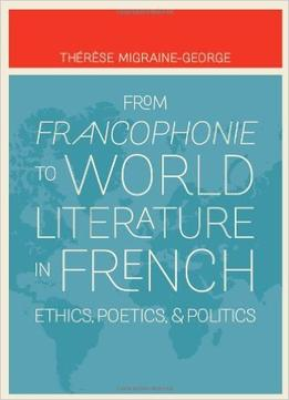 Download From Francophonie To World Literature In French: Ethics, Poetics, & Politics