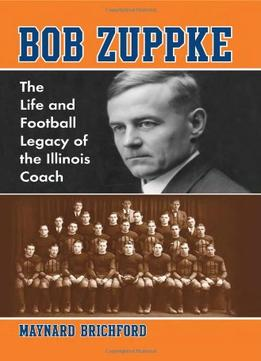 Download ebook Bob Zuppke: The Life & Football Legacy Of The Illinois Coach