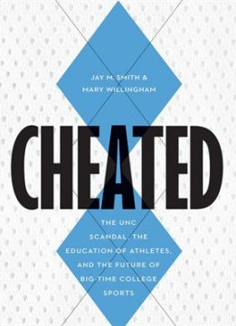 Download Cheated: The UNC Scandal, the Education of Athletes, & the Future of Big-Time College Sports