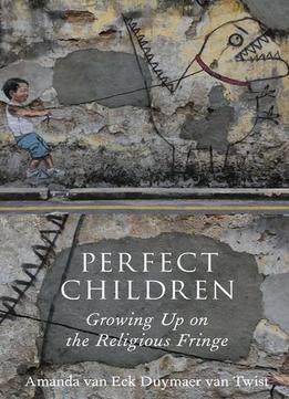Download Perfect Children: Growing Up On The Religious Fringe