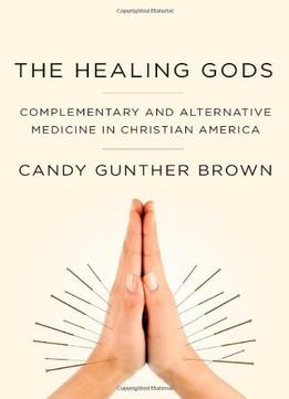 Download The Healing Gods: Complementary & Alternative Medicine In Christian America