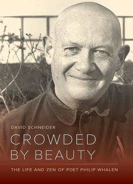 Download ebook Crowded By Beauty: The Life & Zen Of Poet Philip Whalen