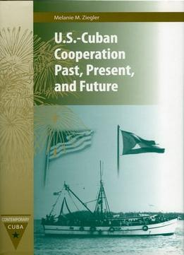 Download U.s.-cuban Cooperation Past, Present, & Future (contemporary Cuba)
