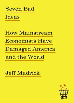 Download Seven Bad Ideas: How Mainstream Economists Have Damaged America & The World