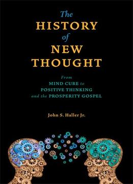 Download The History Of New Thought: From Mind Cure To Positive Thinking & The Prosperity Gospel
