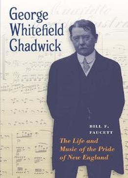Download ebook George Whitefield Chadwick: The Life & Music Of The Pride Of New England