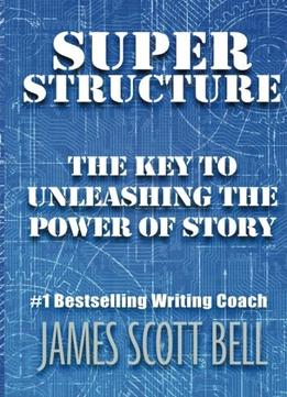Download Super Structure: The Key To Unleashing The Power Of Story
