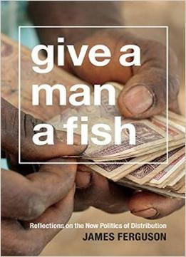 Download Give A Man A Fish (The Lewis Henry Morgan Lectures)