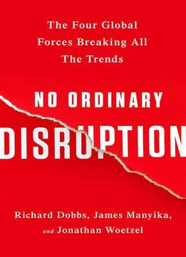Download No Ordinary Disruption: The Four Global Forces Breaking All The Trends